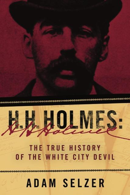Adam Selzer's H. H. Holmes: The True History of the White City Devil.