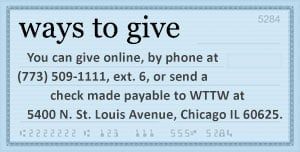 You can give online, by phone at (773) 509-1111, ext. 6, or send a check made payable to WTTW at 5400 N. St. Louis Avenue, Chicago IL 60625.